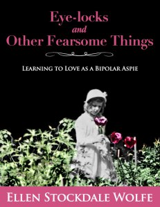 """Book Cover of """"Eye-locks and Other Fearsome Things: Learning to Love as a Bipolar Aspie"""""""